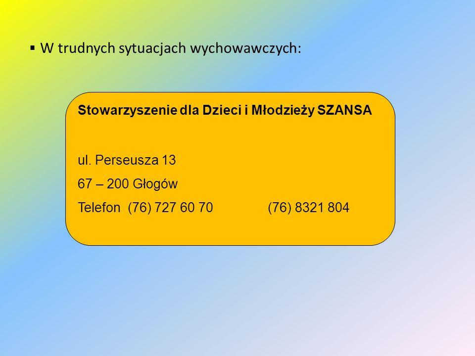  W trudnych sytuacjach wychowawczych: Stowarzyszenie dla Dzieci i Młodzieży SZANSA ul. Perseusza 13 67 – 200 Głogów Telefon (76) 727 60 70 (76) 8321