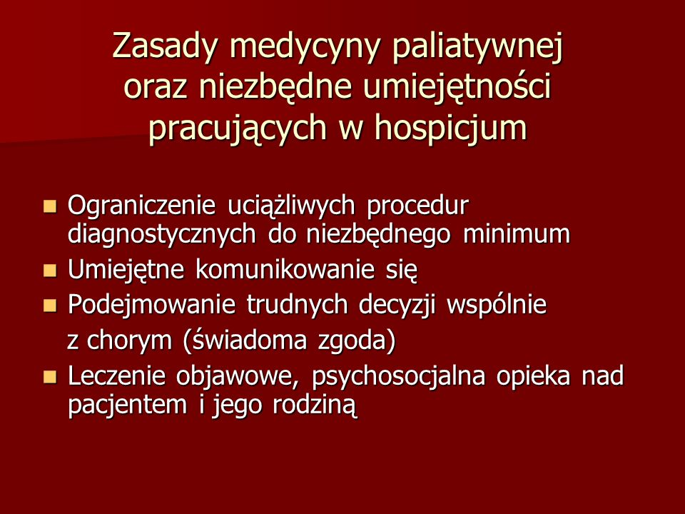 Zasady medycyny paliatywnej oraz niezbędne umiejętności pracujących w hospicjum Ograniczenie uciążliwych procedur diagnostycznych do niezbędnego minimum Ograniczenie uciążliwych procedur diagnostycznych do niezbędnego minimum Umiejętne komunikowanie się Umiejętne komunikowanie się Podejmowanie trudnych decyzji wspólnie Podejmowanie trudnych decyzji wspólnie z chorym (świadoma zgoda) z chorym (świadoma zgoda) Leczenie objawowe, psychosocjalna opieka nad pacjentem i jego rodziną Leczenie objawowe, psychosocjalna opieka nad pacjentem i jego rodziną