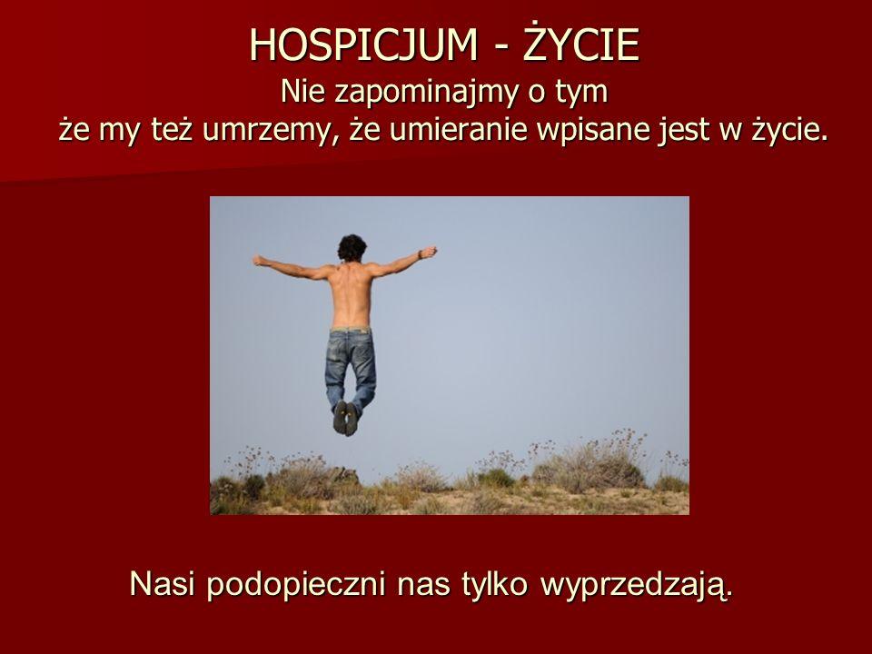 HOSPICJUM - ŻYCIE Nie zapominajmy o tym że my też umrzemy, że umieranie wpisane jest w życie. Nasi podopieczni nas tylko wyprzedzają.