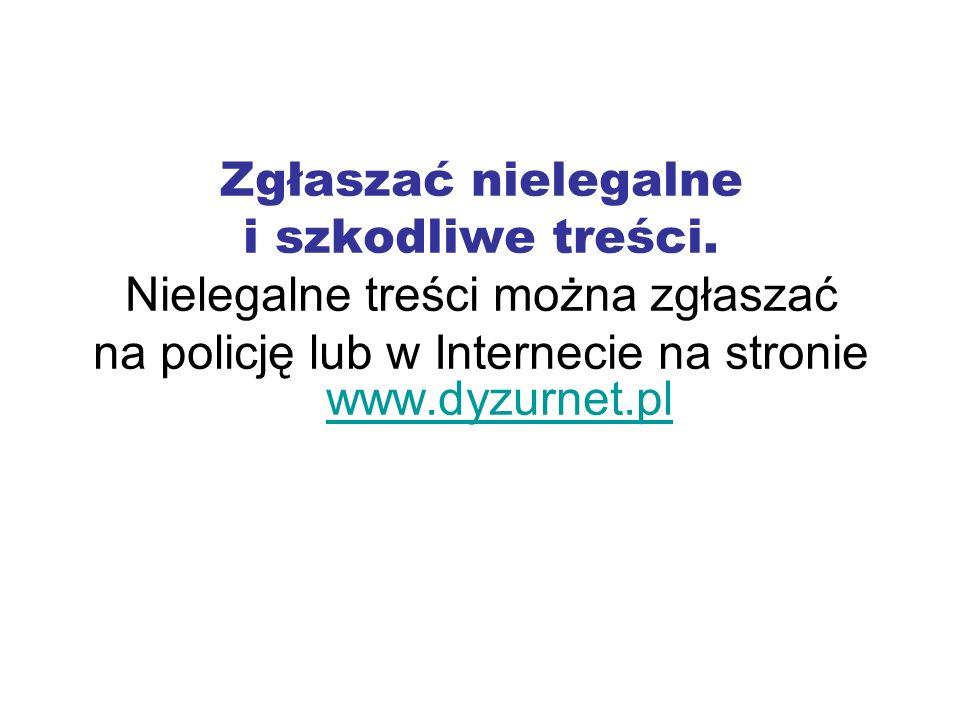 Zgłaszać nielegalne i szkodliwe treści. Nielegalne treści można zgłaszać na policję lub w Internecie na stronie www.dyzurnet.pl www.dyzurnet.pl