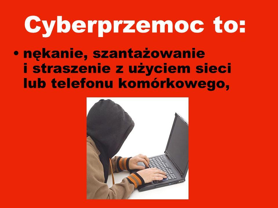 Cyberprzemoc to: nękanie, szantażowanie i straszenie z użyciem sieci lub telefonu komórkowego,