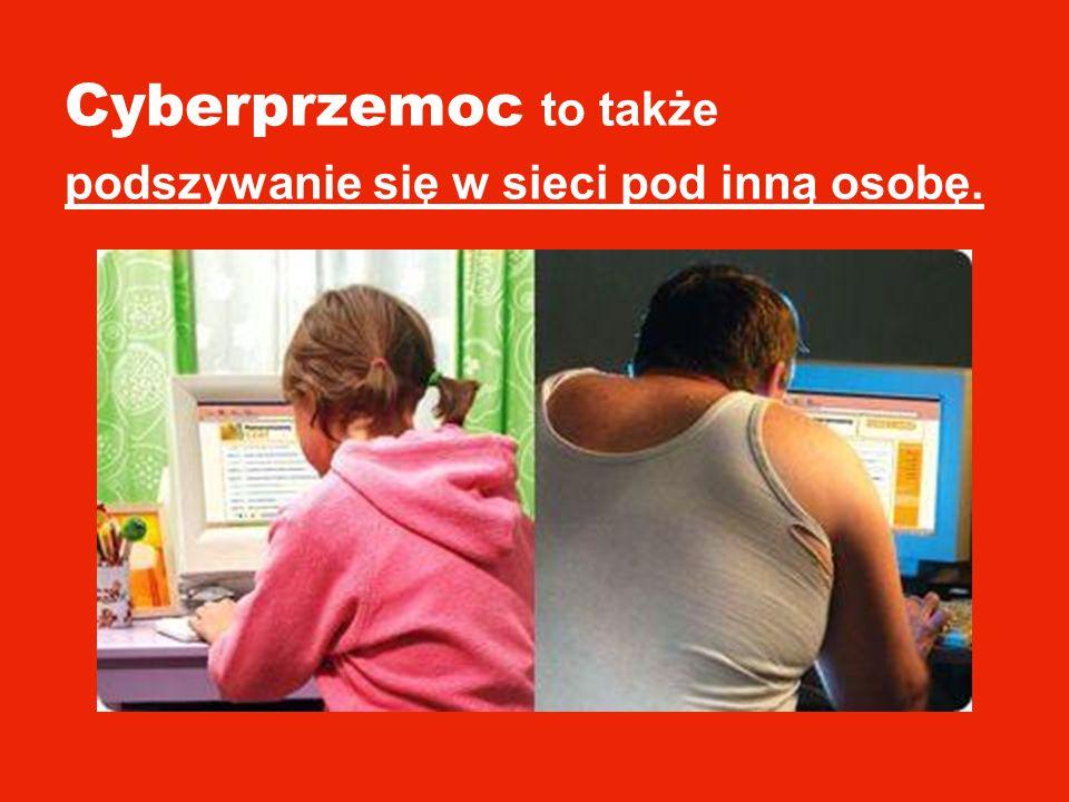 Cyberprzemoc to także podszywanie się w sieci pod inną osobę.