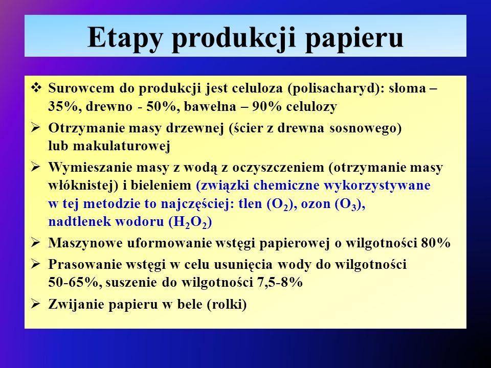 Etapy produkcji papieru  Surowcem do produkcji jest celuloza (polisacharyd): słoma – 35%, drewno - 50%, bawełna – 90% celulozy  Otrzymanie masy drzewnej (ścier z drewna sosnowego) lub makulaturowej  Wymieszanie masy z wodą z oczyszczeniem (otrzymanie masy włóknistej) i bieleniem (związki chemiczne wykorzystywane w tej metodzie to najczęściej: tlen (O 2 ), ozon (O 3 ), nadtlenek wodoru (H 2 O 2 )  Maszynowe uformowanie wstęgi papierowej o wilgotności 80%  Prasowanie wstęgi w celu usunięcia wody do wilgotności 50-65%, suszenie do wilgotności 7,5-8%  Zwijanie papieru w bele (rolki)