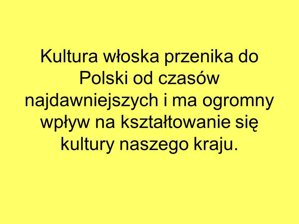 Kultura włoska przenika do Polski od czasów najdawniejszych i ma ogromny wpływ na kształtowanie się kultury naszego kraju.