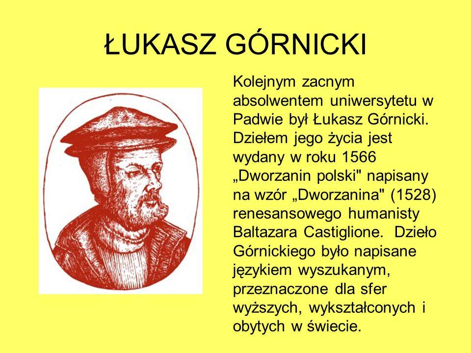 ŁUKASZ GÓRNICKI Kolejnym zacnym absolwentem uniwersytetu w Padwie był Łukasz Górnicki.
