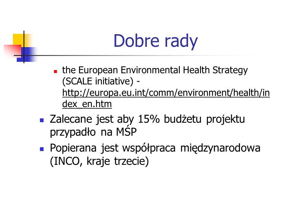 Dobre rady the European Environmental Health Strategy (SCALE initiative) - http://europa.eu.int/comm/environment/health/in dex_en.htm Zalecane jest aby 15% budżetu projektu przypadło na MŚP Popierana jest współpraca międzynarodowa (INCO, kraje trzecie)