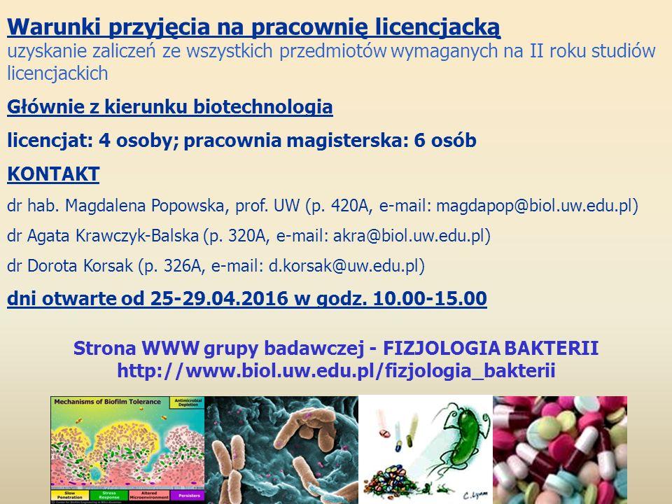 Strona WWW grupy badawczej - FIZJOLOGIA BAKTERII http://www.biol.uw.edu.pl/fizjologia_bakterii Warunki przyjęcia na pracownię licencjacką uzyskanie zaliczeń ze wszystkich przedmiotów wymaganych na II roku studiów licencjackich Głównie z kierunku biotechnologia licencjat: 4 osoby; pracownia magisterska: 6 osób KONTAKT dr hab.