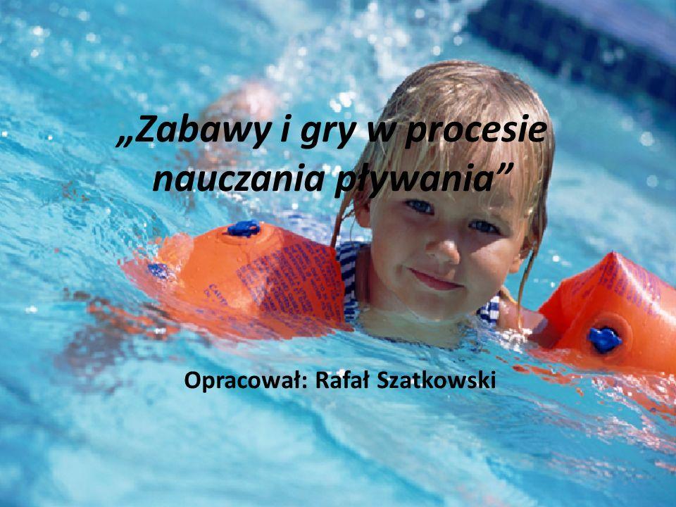 """""""Zabawy i gry w procesie nauczania pływania Opracował: Rafał Szatkowski"""
