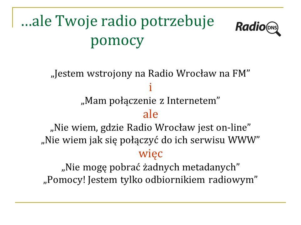 """…ale Twoje radio potrzebuje pomocy """"Jestem wstrojony na Radio Wrocław na FM i """"Mam połączenie z Internetem ale """"Nie wiem, gdzie Radio Wrocław jest on-line """"Nie wiem jak się połączyć do ich serwisu WWW więc """"Nie mogę pobrać żadnych metadanych """"Pomocy."""