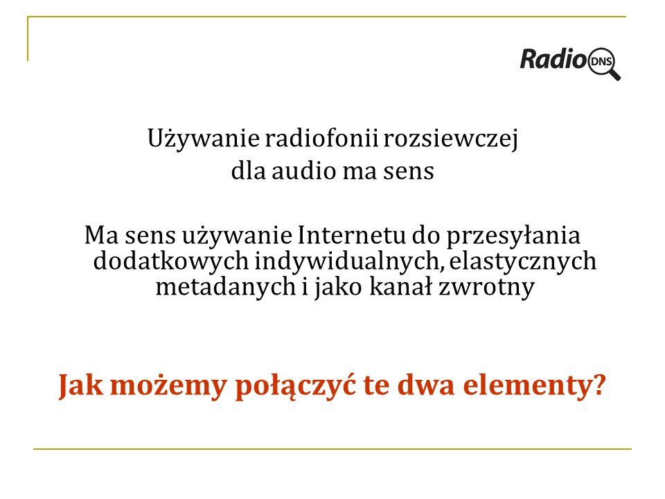 Używanie radiofonii rozsiewczej dla audio ma sens Ma sens używanie Internetu do przesyłania dodatkowych indywidualnych, elastycznych metadanych i jako kanał zwrotny Jak możemy połączyć te dwa elementy