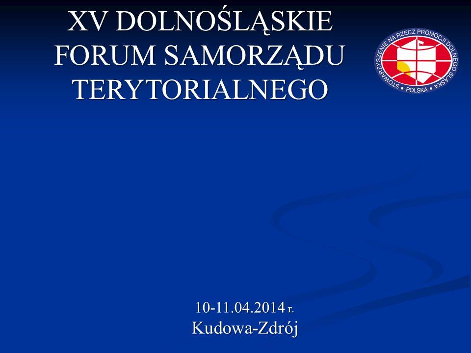 XV DOLNOŚLĄSKIE FORUM SAMORZĄDU TERYTORIALNEGO 10-11.04.2014 r. Kudowa-Zdrój