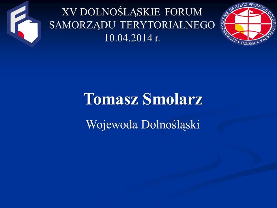 XV DOLNOŚLĄSKIE FORUM SAMORZĄDU TERYTORIALNEGO 10.04.2014 r. Tomasz Smolarz Wojewoda Dolnośląski