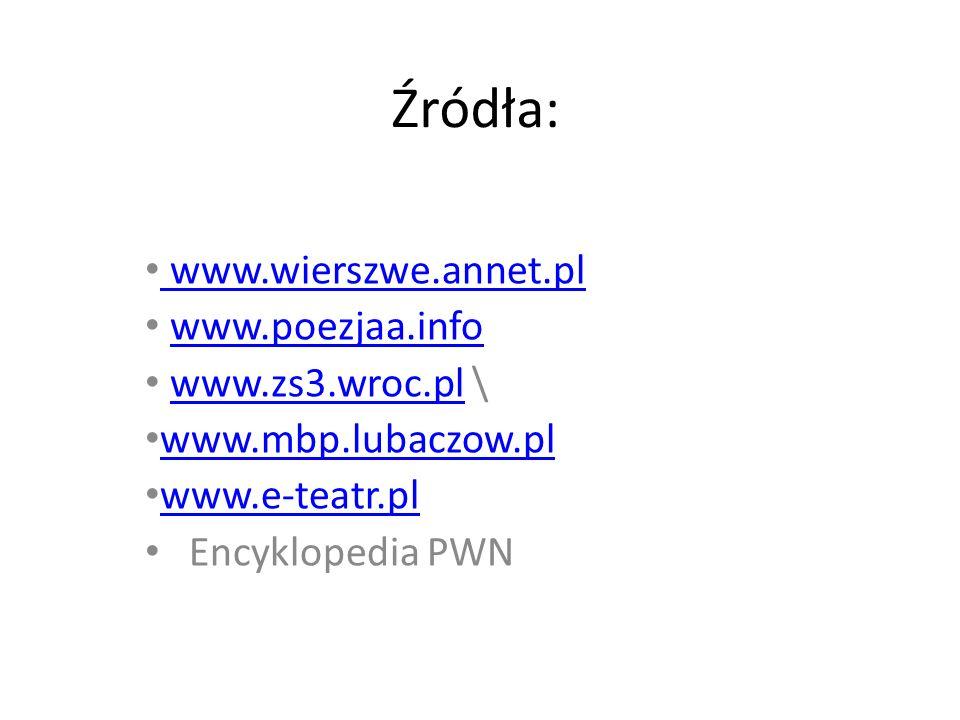 Źródła: www.wierszwe.annet.pl www.poezjaa.info www.zs3.wroc.pl \www.zs3.wroc.pl www.mbp.lubaczow.pl www.e-teatr.pl Encyklopedia PWN