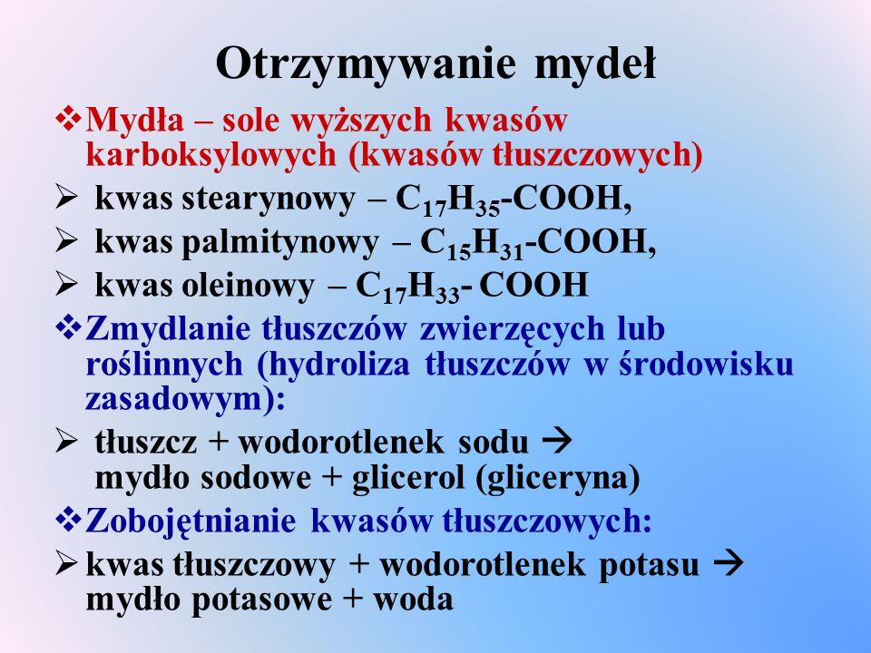 Otrzymywanie mydeł  Mydła – sole wyższych kwasów karboksylowych (kwasów tłuszczowych)  kwas stearynowy – C 17 H 35 -COOH,  kwas palmitynowy – C 15 H 31 -COOH,  kwas oleinowy – C 17 H 33 - COOH  Zmydlanie tłuszczów zwierzęcych lub roślinnych (hydroliza tłuszczów w środowisku zasadowym):  tłuszcz + wodorotlenek sodu  mydło sodowe + glicerol (gliceryna)  Zobojętnianie kwasów tłuszczowych:  kwas tłuszczowy + wodorotlenek potasu  mydło potasowe + woda