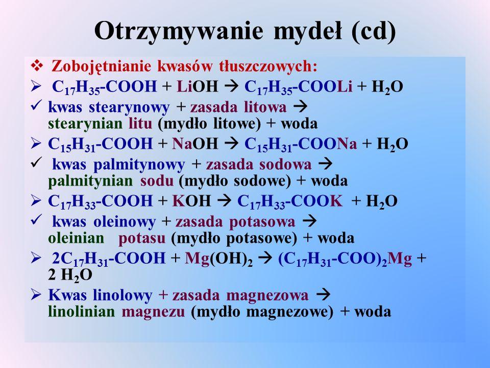 Otrzymywanie mydeł (cd)  Zobojętnianie kwasów tłuszczowych:  C 17 H 35 -COOH + LiOH  C 17 H 35 -COOLi + H 2 O kwas stearynowy + zasada litowa  stearynian litu (mydło litowe) + woda  C 15 H 31 -COOH + NaOH  C 15 H 31 -COONa + H 2 O kwas palmitynowy + zasada sodowa  palmitynian sodu (mydło sodowe) + woda  C 17 H 33 -COOH + KOH  C 17 H 33 -COOK + H 2 O kwas oleinowy + zasada potasowa  oleinian potasu (mydło potasowe) + woda  2C 17 H 31 -COOH + Mg(OH) 2  (C 17 H 31 -COO) 2 Mg + 2 H 2 O  Kwas linolowy + zasada magnezowa  linolinian magnezu (mydło magnezowe) + woda