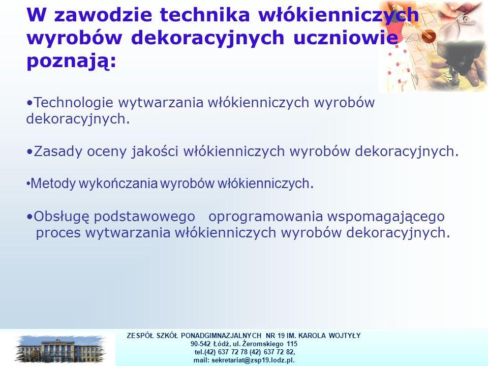 13 W zawodzie technika włókienniczych wyrobów dekoracyjnych uczniowie poznają: Technologie wytwarzania włókienniczych wyrobów dekoracyjnych.