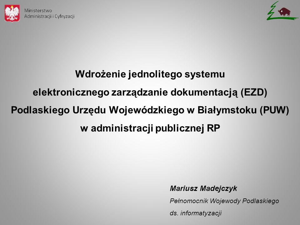 Wdrożenie jednolitego systemu elektronicznego zarządzanie dokumentacją (EZD) Podlaskiego Urzędu Wojewódzkiego w Białymstoku (PUW) w administracji publicznej RP Mariusz Madejczyk Pełnomocnik Wojewody Podlaskiego ds.