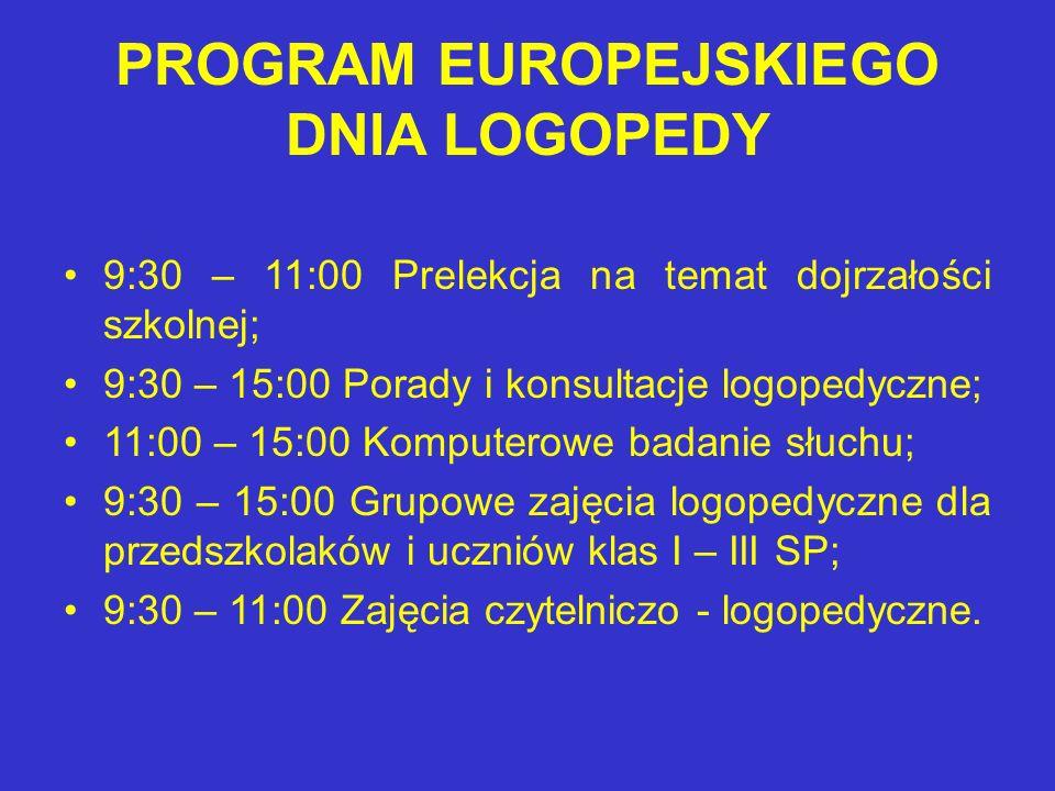 PROGRAM EUROPEJSKIEGO DNIA LOGOPEDY 9:30 – 11:00 Prelekcja na temat dojrzałości szkolnej; 9:30 – 15:00 Porady i konsultacje logopedyczne; 11:00 – 15:00 Komputerowe badanie słuchu; 9:30 – 15:00 Grupowe zajęcia logopedyczne dla przedszkolaków i uczniów klas I – III SP; 9:30 – 11:00 Zajęcia czytelniczo - logopedyczne.