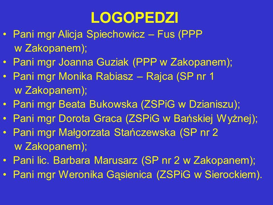 LOGOPEDZI Pani mgr Alicja Spiechowicz – Fus (PPP w Zakopanem); Pani mgr Joanna Guziak (PPP w Zakopanem); Pani mgr Monika Rabiasz – Rajca (SP nr 1 w Zakopanem); Pani mgr Beata Bukowska (ZSPiG w Dzianiszu); Pani mgr Dorota Graca (ZSPiG w Bańskiej Wyżnej); Pani mgr Małgorzata Stańczewska (SP nr 2 w Zakopanem); Pani lic.
