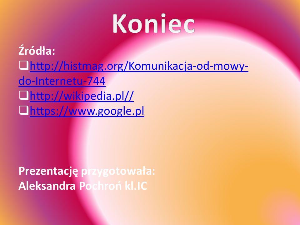Źródła:  http://histmag.org/Komunikacja-od-mowy- do-Internetu-744 http://histmag.org/Komunikacja-od-mowy- do-Internetu-744  http://wikipedia.pl// http://wikipedia.pl//  https://www.google.pl https://www.google.pl Prezentację przygotowała: Aleksandra Pochroń kl.IC