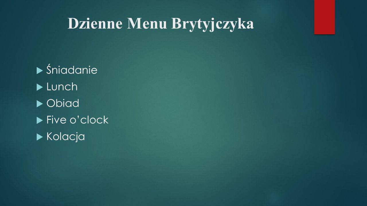 Dzienne Menu Brytyjczyka  Śniadanie  Lunch  Obiad  Five o'clock  Kolacja