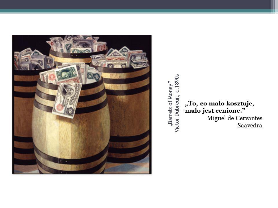 """"""" Barrels of Money Victor Dubreuil, c.1890s """"To, co mało kosztuje, mało jest cenione. Miguel de Cervantes Saavedra"""