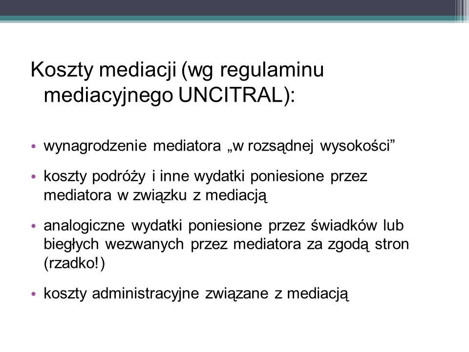 """Koszty mediacji (wg regulaminu mediacyjnego UNCITRAL): wynagrodzenie mediatora """"w rozsądnej wysokości koszty podróży i inne wydatki poniesione przez mediatora w związku z mediacją analogiczne wydatki poniesione przez świadków lub biegłych wezwanych przez mediatora za zgodą stron (rzadko!) koszty administracyjne związane z mediacją"""