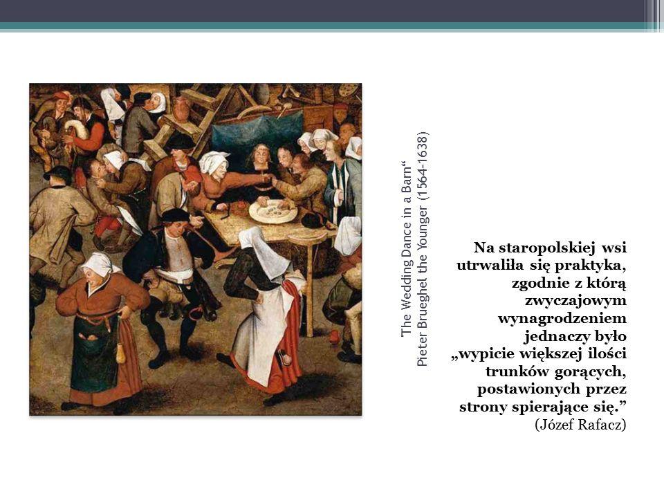 """The Wedding Dance in a Barn Pieter Brueghel the Younger (1564-1638) Na staropolskiej wsi utrwaliła się praktyka, zgodnie z którą zwyczajowym wynagrodzeniem jednaczy było """"wypicie większej ilości trunków gorących, postawionych przez strony spierające się. (Józef Rafacz)"""