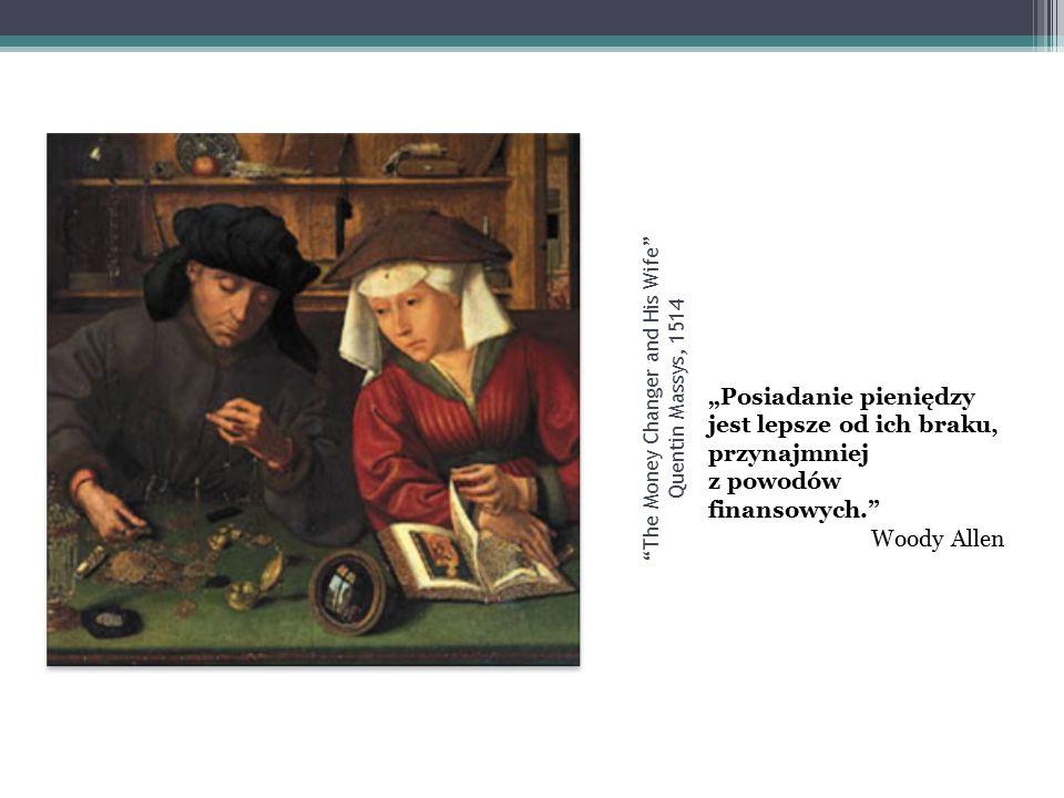 """The Money Changer and His Wife Quentin Massys, 1514 """"Posiadanie pieniędzy jest lepsze od ich braku, przynajmniej z powodów finansowych. Woody Allen"""