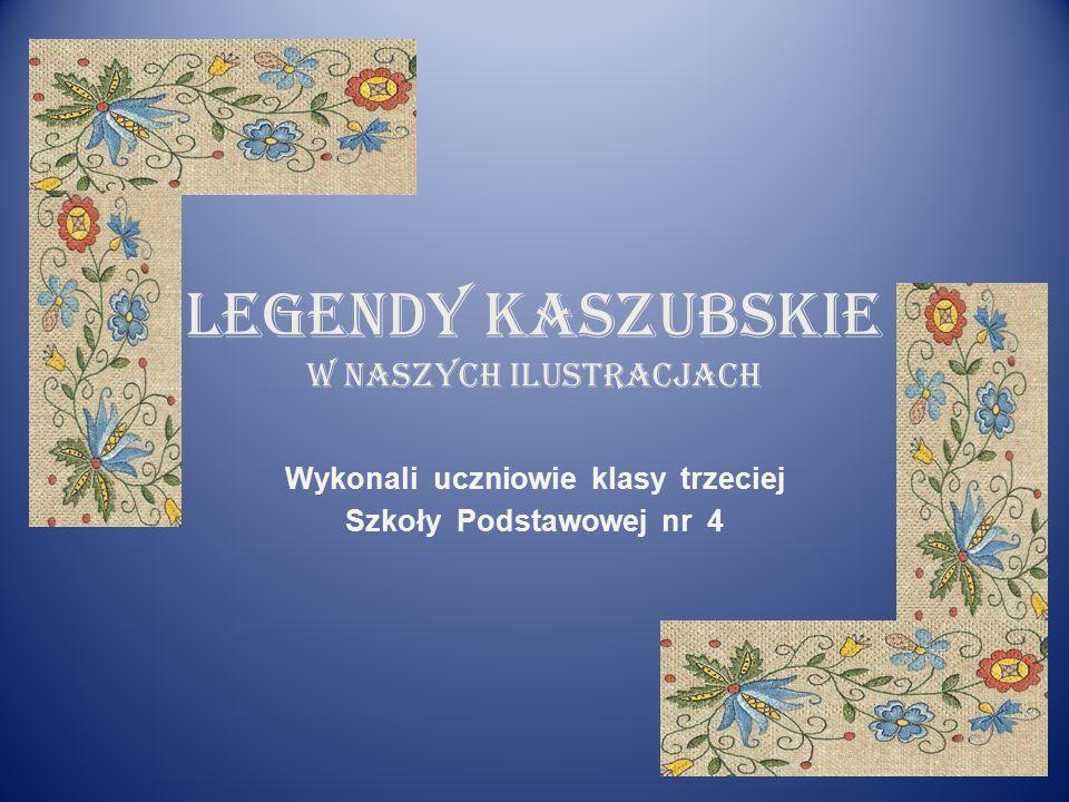 Legendy kaszubskie w naszych ilustracjach Wykonali uczniowie klasy trzeciej Szkoły Podstawowej nr 4