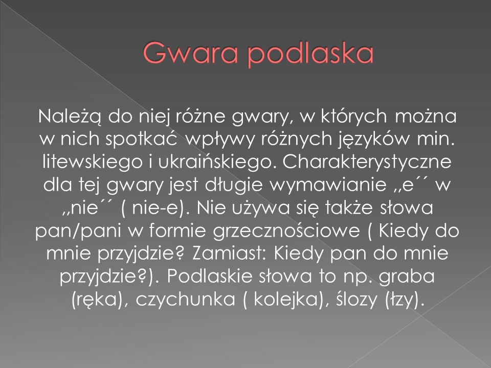 Należą do niej różne gwary, w których można w nich spotkać wpływy różnych języków min. litewskiego i ukraińskiego. Charakterystyczne dla tej gwary jes