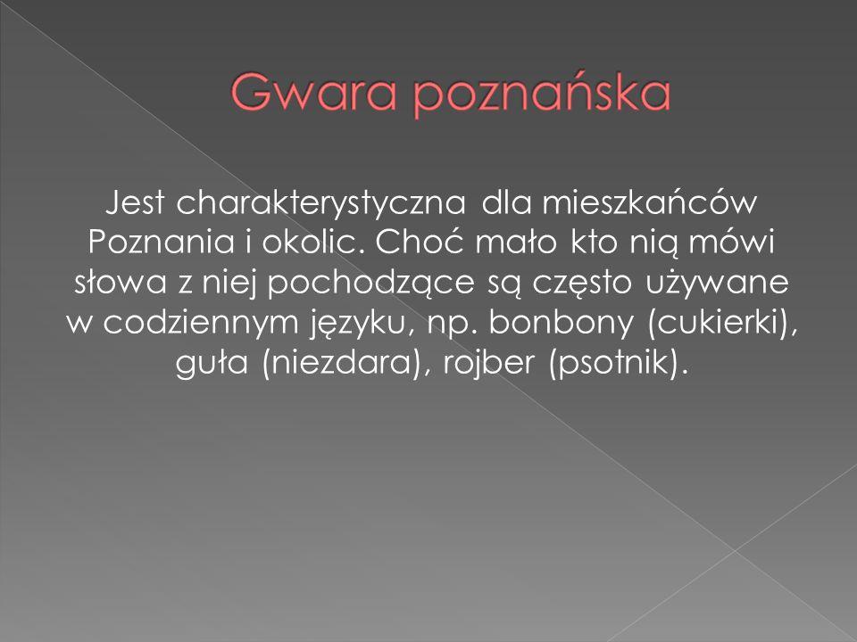 Jest charakterystyczna dla mieszkańców Poznania i okolic. Choć mało kto nią mówi słowa z niej pochodzące są często używane w codziennym języku, np. bo