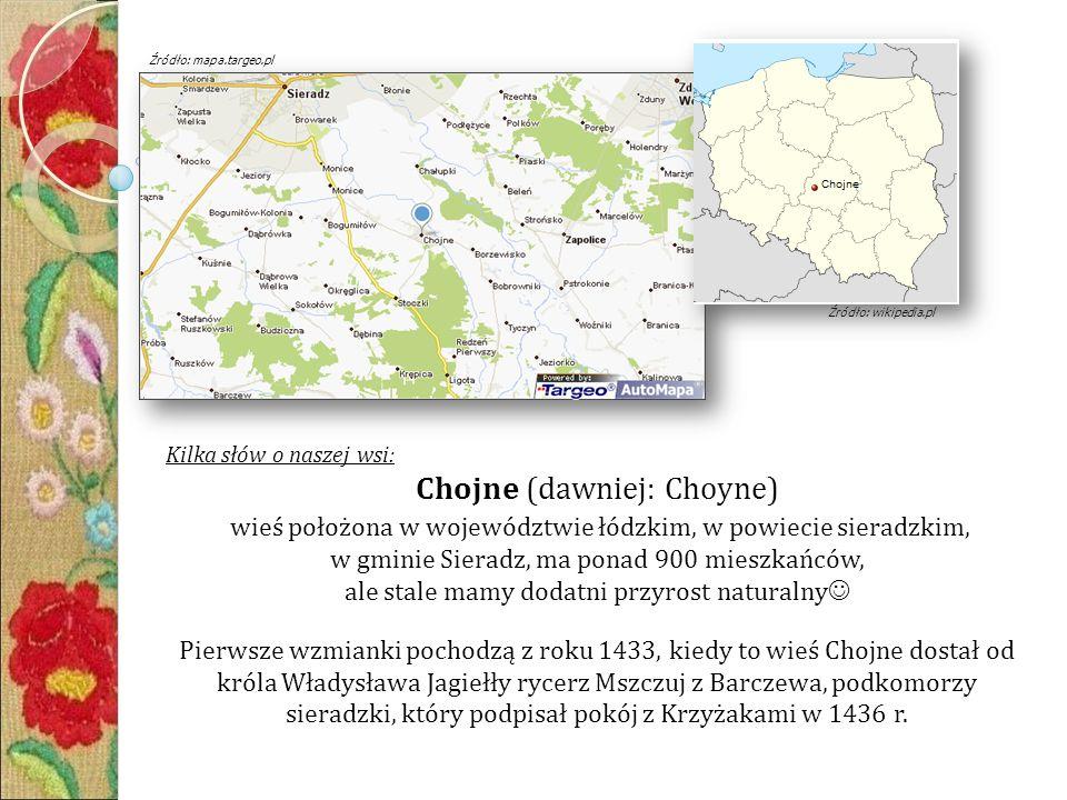 Kilka słów o naszej wsi: Chojne (dawniej: Choyne) wieś położona w województwie łódzkim, w powiecie sieradzkim, w gminie Sieradz, ma ponad 900 mieszkańców, ale stale mamy dodatni przyrost naturalny Pierwsze wzmianki pochodzą z roku 1433, kiedy to wieś Chojne dostał od króla Władysława Jagiełły rycerz Mszczuj z Barczewa, podkomorzy sieradzki, który podpisał pokój z Krzyżakami w 1436 r.
