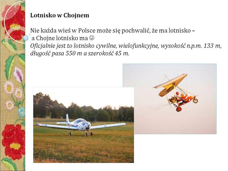 Lotnisko w Chojnem Nie każda wieś w Polsce może się pochwalić, że ma lotnisko – a Chojne lotnisko ma Oficjalnie jest to lotnisko cywilne, wielofunkcyjne, wysokość n.p.m.