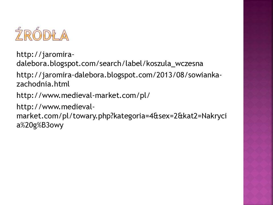 http://jaromira- dalebora.blogspot.com/search/label/koszula_wczesna http://jaromira-dalebora.blogspot.com/2013/08/sowianka- zachodnia.html http://www.medieval-market.com/pl/ http://www.medieval- market.com/pl/towary.php kategoria=4&sex=2&kat2=Nakryci a%20g%B3owy