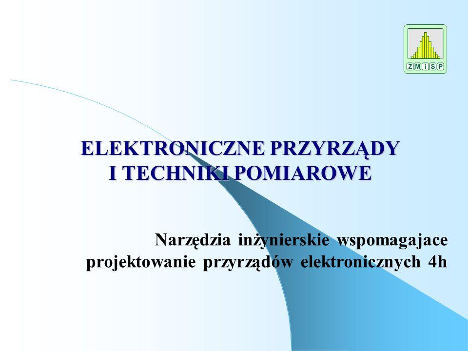 ELEKTRONICZNE PRZYRZĄDY I TECHNIKI POMIAROWE Narzędzia inżynierskie wspomagajace projektowanie przyrządów elektronicznych 4h