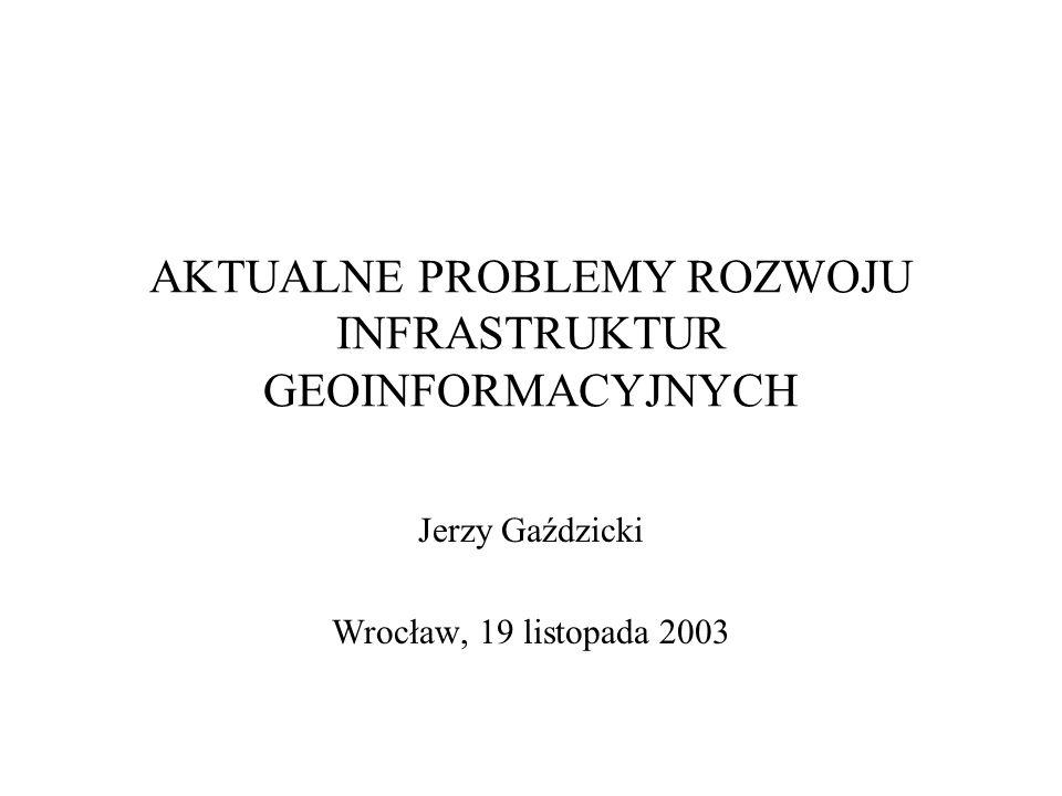 AKTUALNE PROBLEMY ROZWOJU INFRASTRUKTUR GEOINFORMACYJNYCH Jerzy Gaździcki Wrocław, 19 listopada 2003