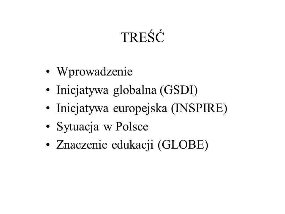 TREŚĆ Wprowadzenie Inicjatywa globalna (GSDI) Inicjatywa europejska (INSPIRE) Sytuacja w Polsce Znaczenie edukacji (GLOBE)