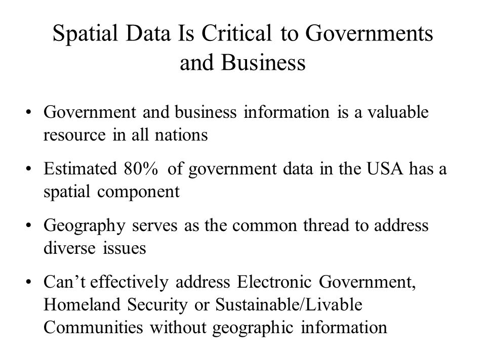 Spatial Data Is Critical to Governments and Business Government and business information is a valuable resource in all nations Estimated 80% of government data in the USA has a spatial component Geography serves as the common thread to address diverse issues Can't effectively address Electronic Government, Homeland Security or Sustainable/Livable Communities without geographic information