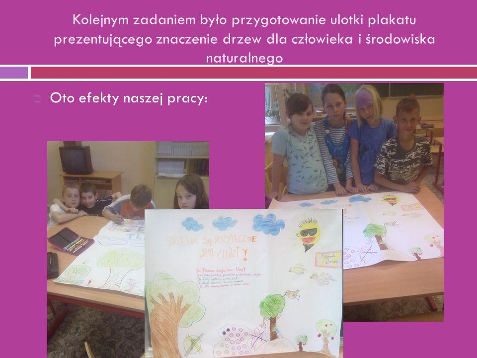 Kolejnym zadaniem było przygotowanie ulotki plakatu prezentującego znaczenie drzew dla człowieka i środowiska naturalnego  Oto efekty naszej pracy: