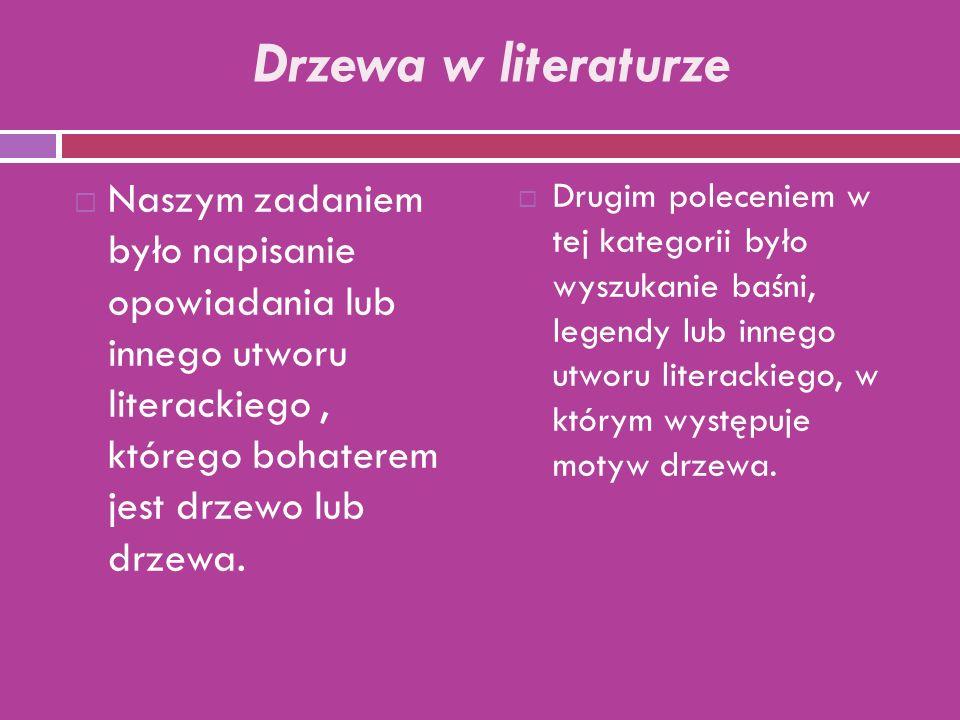 Drzewa w literaturze  Naszym zadaniem było napisanie opowiadania lub innego utworu literackiego, którego bohaterem jest drzewo lub drzewa.