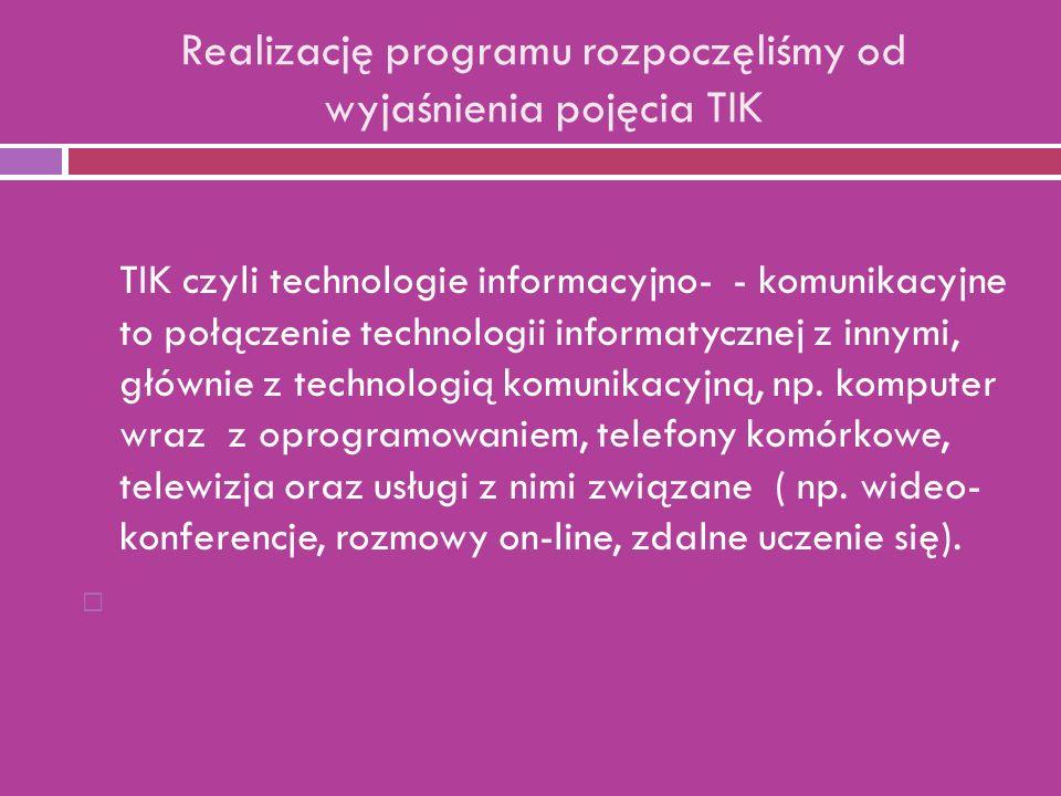 Realizację programu rozpoczęliśmy od wyjaśnienia pojęcia TIK TIK czyli technologie informacyjno- - komunikacyjne to połączenie technologii informatycznej z innymi, głównie z technologią komunikacyjną, np.