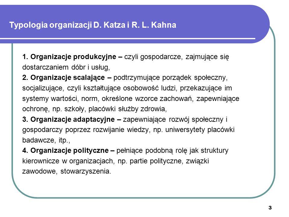 3 Typologia organizacji D. Katza i R. L. Kahna 1. Organizacje produkcyjne – czyli gospodarcze, zajmujące się dostarczaniem dóbr i usług, 2. Organizacj