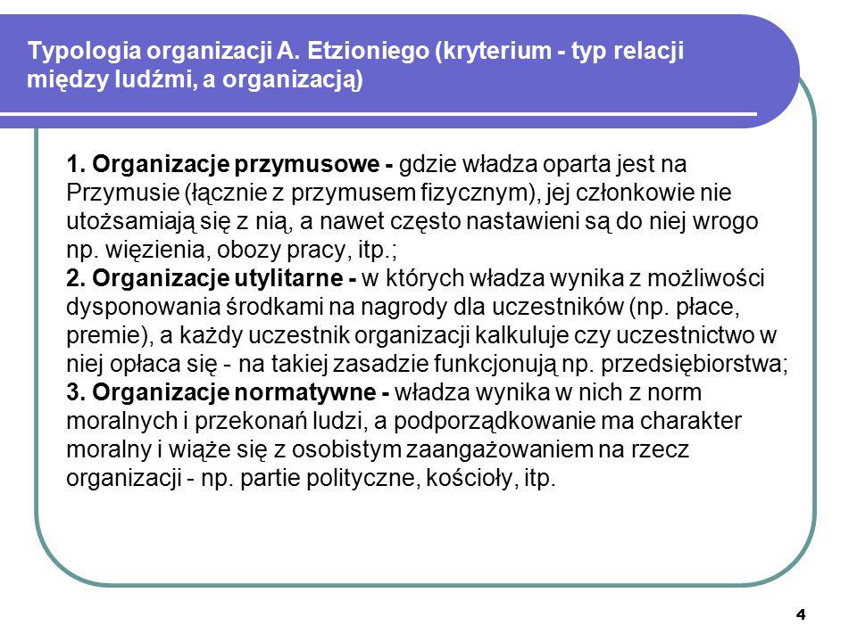 4 Typologia organizacji A. Etzioniego (kryterium - typ relacji między ludźmi, a organizacją) 1. Organizacje przymusowe - gdzie władza oparta jest na P
