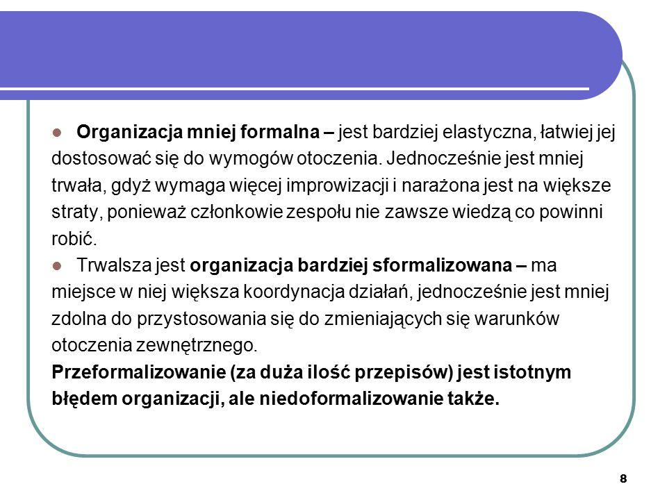 8 Organizacja mniej formalna – jest bardziej elastyczna, łatwiej jej dostosować się do wymogów otoczenia. Jednocześnie jest mniej trwała, gdyż wymaga
