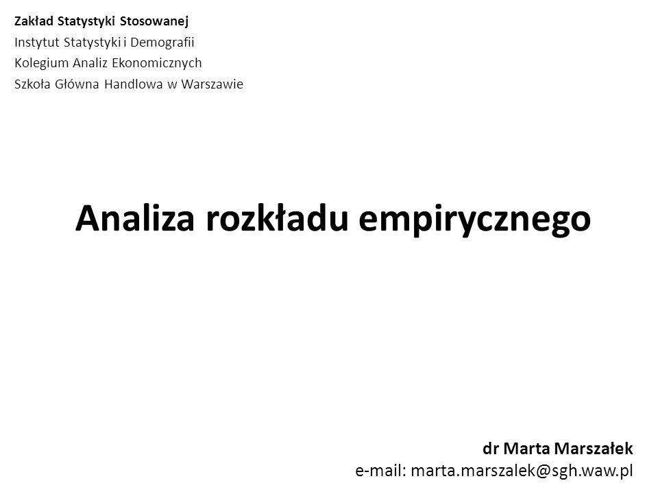 Analiza rozkładu empirycznego dr Marta Marszałek e-mail: marta.marszalek@sgh.waw.pl Zakład Statystyki Stosowanej Instytut Statystyki i Demografii Kolegium Analiz Ekonomicznych Szkoła Główna Handlowa w Warszawie