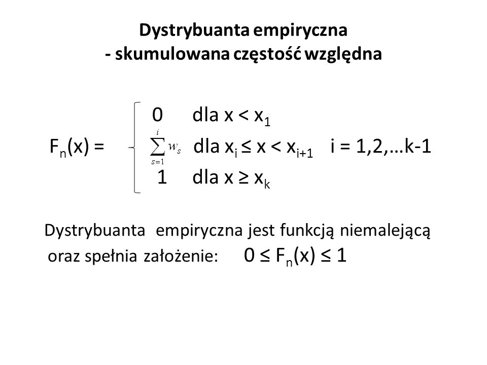 Dystrybuanta empiryczna - skumulowana częstość względna 0 dla x < x 1 F n (x) = dla x i ≤ x < x i+1 i = 1,2,…k-1 1 dla x ≥ x k Dystrybuanta empiryczna jest funkcją niemalejącą oraz spełnia założenie: 0 ≤ F n (x) ≤ 1