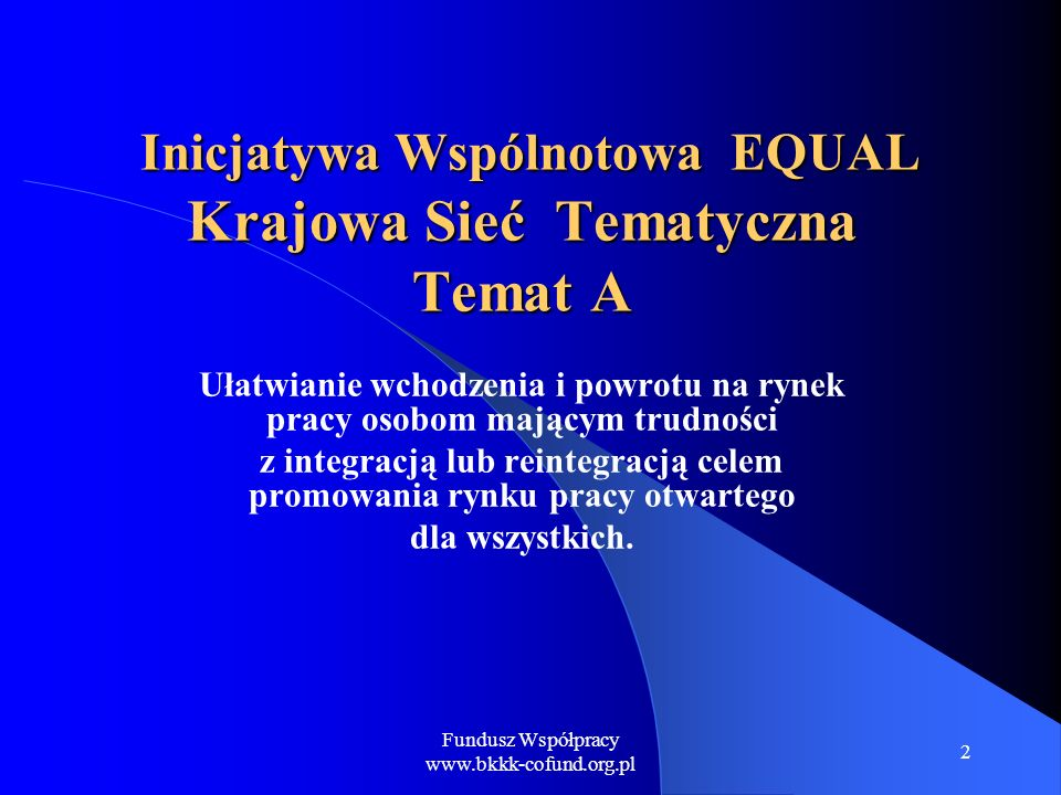 Fundusz Współpracy www.bkkk-cofund.org.pl 3 Strategia tematyczna KST Temat A Została wypracowana od stycznia do czerwca 2006 roku przez Krajową Sieć Tematyczną dla Tematu A - na 5 spotkaniach w czterech grupach roboczych stanowi uzupełnienie Strategii włączania do głównego nurtu polityki rezultatów Inicjatywy Wspólnotowej EQUAL w Polsce.