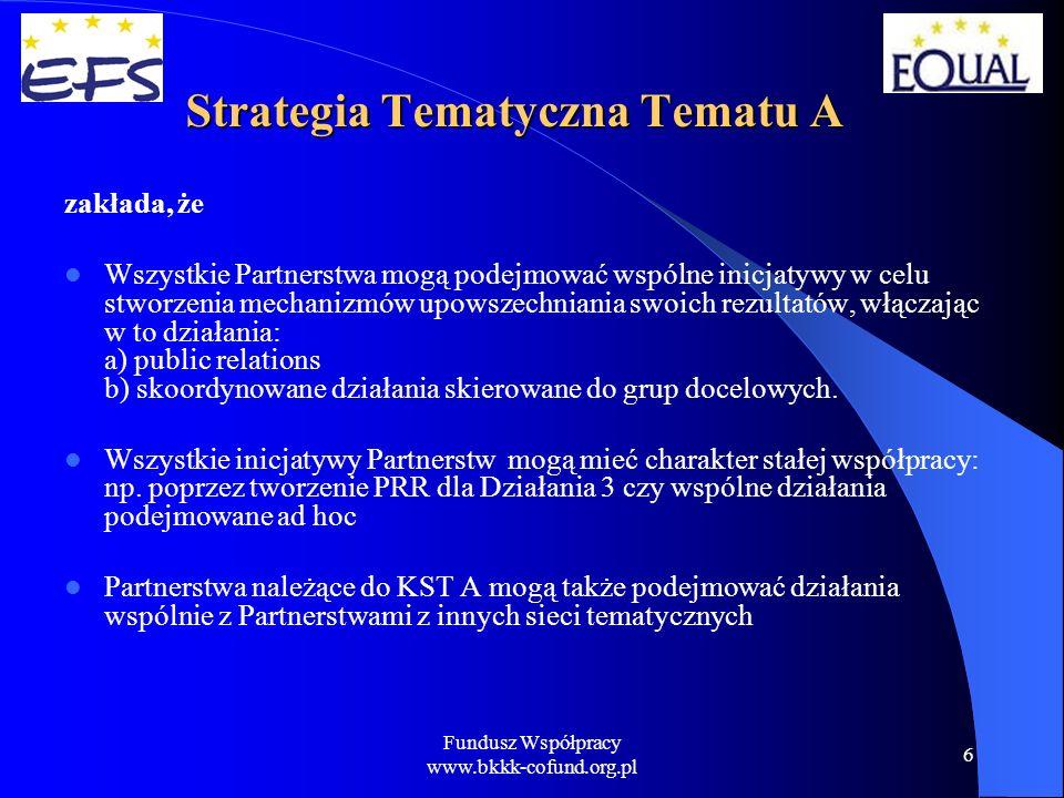 Fundusz Współpracy www.bkkk-cofund.org.pl 7 Działania służące mainstreamowaniu rezultatów wypracowanych w ramach Działania 2 dla KST Tematu A: Działania służące mainstreamowaniu rezultatów wypracowanych w ramach Działania 2 dla KST Tematu A: konferencje, spotkania informacyjne przygotowanie i dystrybucja publikacji i materiałów informacyjnych seminaria, targi portale internetowe konferencje prasowe i współpraca z dziennikarzami szkolenia dla wybranych grup docelowych kampanie informacyjno-promocyjne rzecznictwo i lobbing