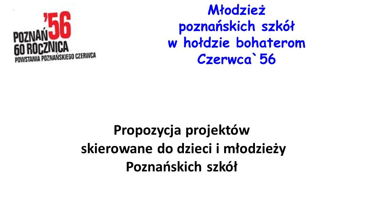 Propozycja projektów skierowane do dzieci i młodzieży Poznańskich szkół Młodzież poznańskich szkół w hołdzie bohaterom Czerwca`56